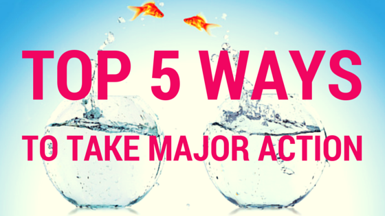 Top Five Ways to Take MAJOR Action