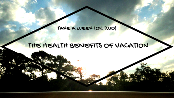 Take a Week (or Two!): The Health Benefits of Vacation